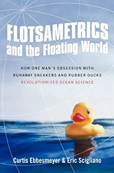 Flotsametrics and the Floating World: How One Man's Obsession with Runaway Sneakers and Rubber Ducks Revolutionized Ocean Science by [Ebbesmeyer, Curtis, Scigliano, Eric]
