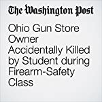 Ohio Gun Store Owner Accidentally Killed by Student during Firearm-Safety Class | Peter Holley