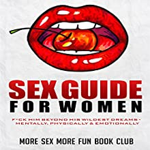 Sex Guide for Women: F*ck Him Beyond His Wildest Dreams - Mentally, Physically & Emotionally Audiobook by More Sex More Fun Book Club Narrated by Misha Highstead