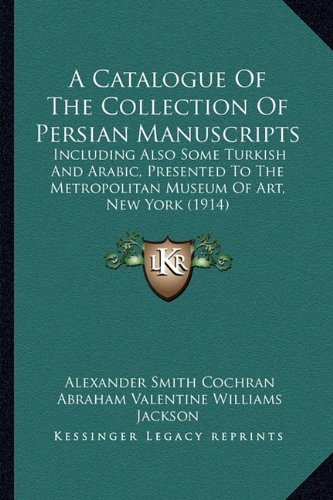 Download A Catalogue Of The Collection Of Persian Manuscripts: Including Also Some Turkish And Arabic, Presented To The Metropolitan Museum Of Art, New York (1914) pdf epub