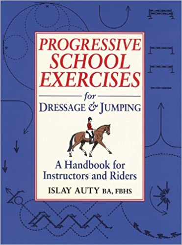 Progressive School Exercises for Dressage and Jumping A Handbook for Instructors and Riders