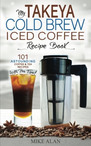 My Takeya Cold Brew Iced Coffee Recipe Book: 101 Astounding Coffee & Tea Recipes with Pro Tips! (Takeya Coffee & Tea Cookbooks) (Volume 1)
