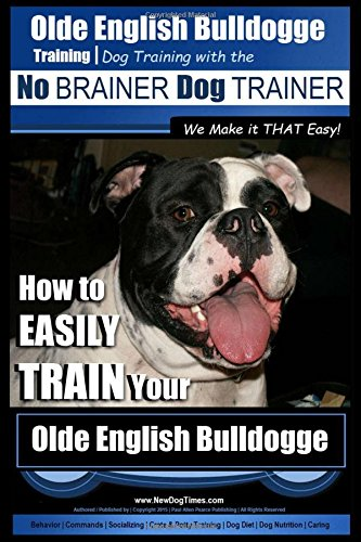 Download Olde English Bulldogge Training  Dog Training with the No BRAINER Dog TRAINER ~ We Make it THAT Easy!: How to EASILY TRAIN Your Olde English Bulldogge (Volume 1) pdf