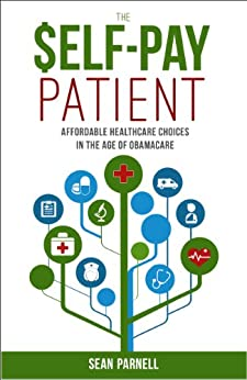 The Self-Pay Patient: Affordable Healthcare Choices in the Age of Obamacare by [Parnell, Sean]