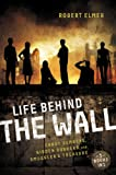 Life Behind the Wall, Robert Elmer, 031074265X