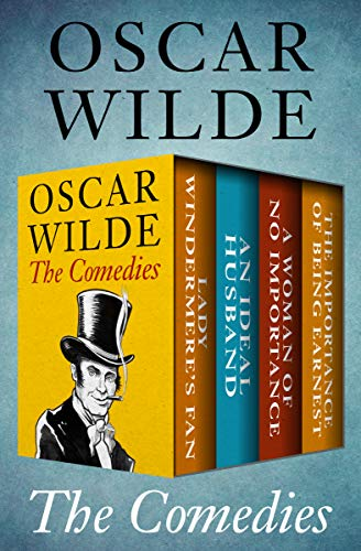 The Comedies: Lady Windermere's Fan, An Ideal Husband, A Woman of No Importance, and The Importance of Being Earnest