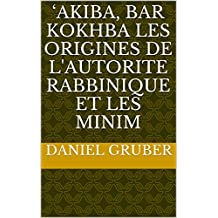 'AKIBA,  BAR KOKHBA  LES ORIGINES DE L'AUTORITE RABBINIQUE  Et  LES MINIM (French Edition)