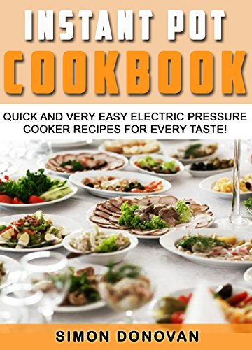 Instant Pot Cookbook: Quick And Very Easy Electric Pressure Cooker Recipes For Every Taste (Instant Pot Recipes, Instant Pot Electric, Pressure Cooker, Slow Cooker Book 1)