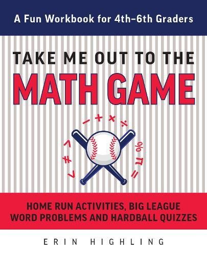 Read Online Take Me Out to the Math Game: Home Run Activities,  Big League Word Problems and Hard Ball Quizzes--A Fun Workbook for 4-6th Graders ebook