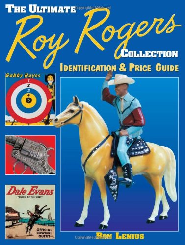The Ultimate Roy Rogers Collection: Identification & Price Guide