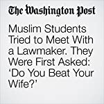 Muslim Students Tried to Meet With a Lawmaker. They Were First Asked: 'Do You Beat Your Wife?' | Amy B Wang