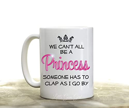 Amazon Com We Can T All Be A Princess Funny 15 Oz Ceramic Coffee Mug Sarcastic Quotes Novelty Gift For Her Drama Queen Coffee Cup Handmade