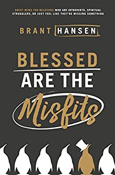 Blessed Are the Misfits: Great News for Believers who are Introverts, Spiritual Strugglers, or Just Feel Like They're Missing Something by [Hansen, Brant]