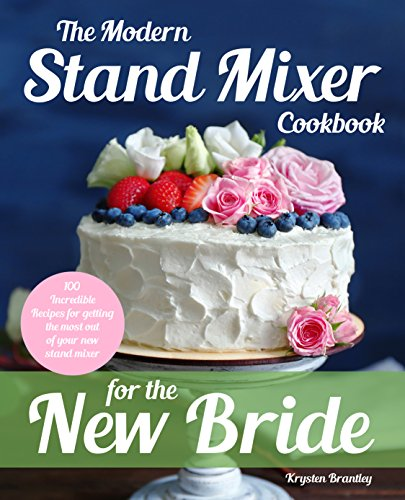 The Modern Stand Mixer Cookbook for the New Bride: 100 Incredible Recipes for Getting the Most Out of Your New Stand Mixer by Krysten Brantley