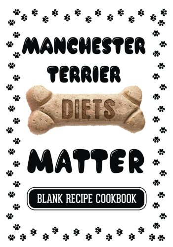 Manchester Terrier Diets Matter: Raw Food For Dogs Books, Blank Recipe Cookbook, 7 x 10, 100 Blank Recipe Pages (Northwest Wine Journal)