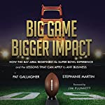 Big Game Bigger Impact: How the Bay Area Redefined the Super Bowl Experience and the Lessons That Can Apply to Any Business | Stephanie Martin,Pat Gallagher