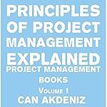 Principles of Project Management Explained: Project Management Books, Volume 1   Can Akdeniz