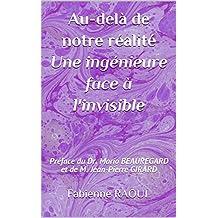 Au-delà de notre réalité, une ingénieure face à l'invisible: Préface du Dr. Mario BEAUREGARD et de M. Jean-Pierre GIRARD (French Edition)