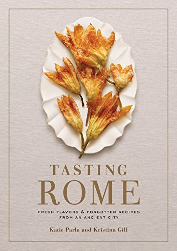 Tasting Rome: Fresh Flavors and Forgotten Recipes from an Ancient City by Katie Parla, Kristina Gill