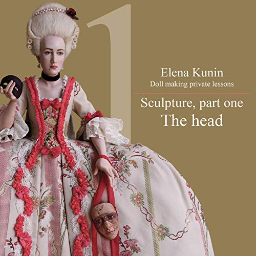 Doll making step by step lessons: Part one - Sculpture. The head (Doll making step by step tutorials Book - Sculpture Doll Art