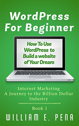WordPress For Beginner: How To Use WordPress To Build A Website Of Your Dream - Internet Marketing A Journey To The Billion Dollar Industry Book 1
