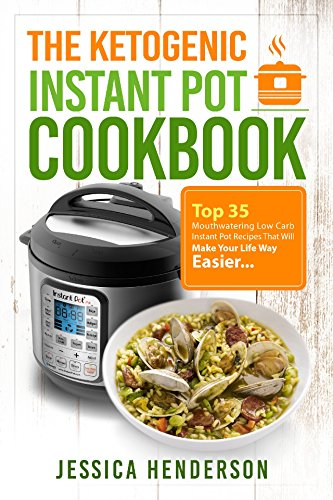 The Ketogenic Instant Pot Cookbook: Top 35 Mouthwatering Low Carb Instant Pot Recipes That Will Make Your Life Way Easier (Ketogenic Diet Recipes Book 2)