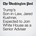 Trump's Son-in-Law, Jared Kushner, Expected to Join White House as a Senior Adviser | John Wagner,Ashley Parker