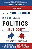 By Jessamyn Conrad - What You Should Know about Politics . . . But Don't: A Non-Partisan Guide to the Issues That Matter (2nd Edition)