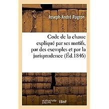 Code de la Chasse Explique Par Ses Motifs, Par Des Exemples Et Par La Jurisprudence