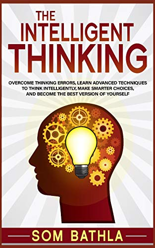 The Intelligent Thinking: Overcome Thinking Errors, Learn Advanced Techniques to Think Intelligently, Make Smarter Choices, and Become the Best Version of Yourself (Blink The Art Of Thinking Without Thinking)