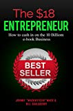 The $18 Entrepreneur: How to Cash in on the $10 Billion Dollar E-book Industry