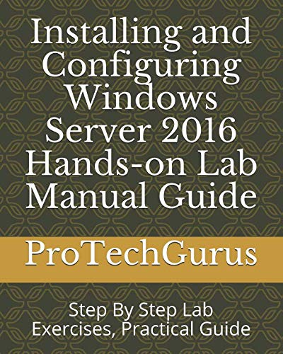 Installing and Configuring Windows Server 2016 Hands-on Lab Manual Guide: Step By Step Lab Exercises, Practical Guide (Windows Server 2012 R2 Step By Step)