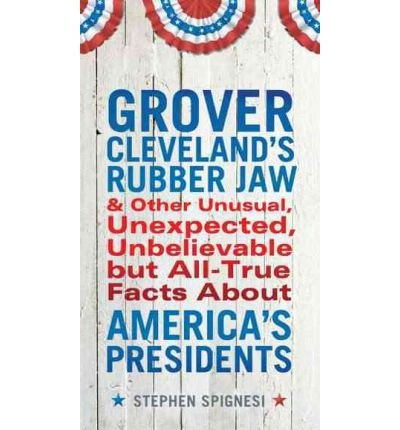 [ Grover Cleveland's Rubber Jaw and Other Unusual, Unexpected, Unbelievable But All-True Facts about America's Presidents[ GROVER CLEVELAND'S RUBBER JAW AND OTHER UNUSUAL, UNEXPECTED, UNBELIEVABLE BUT ALL-TRUE FACTS ABOUT AMERICA'S PRESIDENTS ] By Spignesi, Stephen ( Author )May-01-2012 Paperback ebook