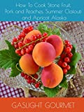 How To Cook Stone Fruit, Pork and Peaches, Summer Clafouti and Apricot Alaska
