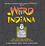 Weird Indiana: Your Travel Guide to Indiana s Local Legends and Best Kept Secrets