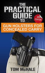 The Practical Guide to Gun Holsters For Concealed Carry, 3rd Edition: How to decide on the right way to carry a gun and find the perfect holster for your self-defense needs. (Practical Guides Book 2)