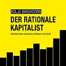 Der rationale Kapitalist: Mit Arbeit-Aktien-Ausbildung zu Reichtum und Freiheit  Hörbuch von Kolja Barghoorn Gesprochen von: Kolja Barghoorn