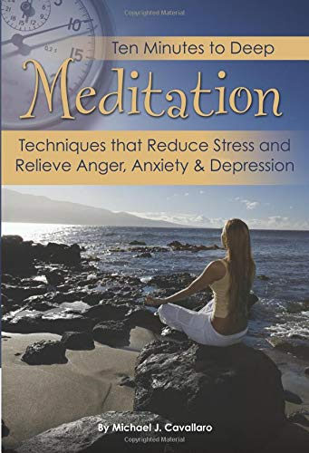 Ten Minutes to Deep Meditation Techniques that Reduce Stress and Relieve Anger, Anxiety & Depression
