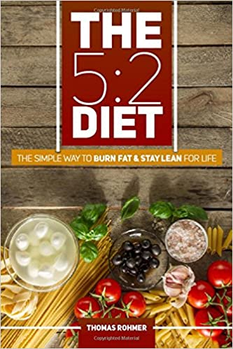The 5:2 Diet: The Simple Way to Burn Fat & Stay Lean for Life-Includes 50 Low-Calorie and High Protein Recipes!