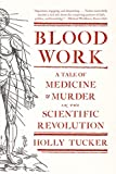 Blood Work - A Tale of Medicine and Murder in the Scientific Revolution