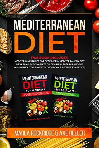Mediterranean Diet: This Book Includes:Mediterranean Diet for Beginners+Mediterranean Diet Meal Plan.The Complete Guide & Meal Prep for Weight Loss Without Dieting with Cookbook & Recipes.(Diabetics) by Marla Rockridge, Axe Heller