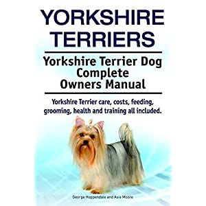 Yorkshire Terriers. Yorkshire Terrier care, costs, feeding, grooming, health and training all included. Yorkshire Terrier Complete Owners Manual. 1