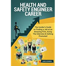 Health and Safety Engineer Career (Special Edition): The Insider's Guide to Finding a Job at an Amazing Firm, Acing The Interview & Getting Promoted