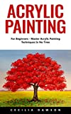 Acrylic Painting: For Beginners - Master Acrylic Painting Techniques In No Time! offers