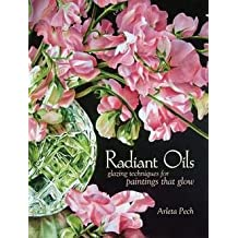 Arleta Pech: Radiant Oils : Glazing Techniques for Fruit and Flower Paintings That Glow (Paperback); 2013 Edition