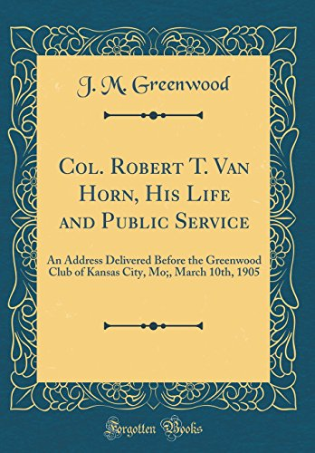 Col. Robert T. Van Horn, His Life and Public Service: An Address Delivered Before the Greenwood Club of Kansas City, Mo;, March 10th, 1905 (Classic Reprint)