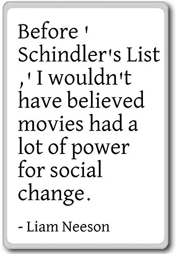 Before 'Schindler's List,' I wouldn't have beli... - Liam Neeson quotes fridge magnet, White