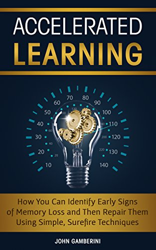 Accelerated Learning: How You Can Identify Early Signs of Memory Loss and Then Repair Them Using Simple Techniques