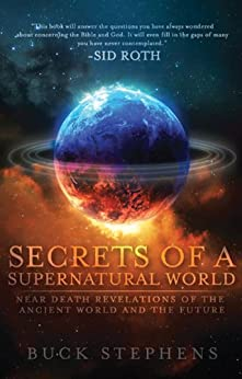 Secrets of a Supernatural World: Near Death Revelations of the Ancient World and the Future by [Stephens, Buck]