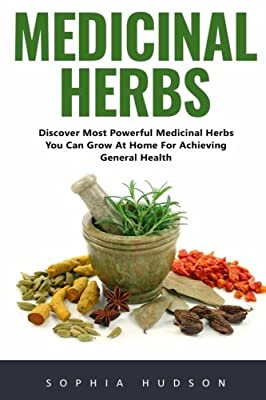 Medicinal Herbs: Discover Most Powerful Medicinal Herbs You Can Grow At Home For Achieving General Health! (Natural Remedies, Garden, plants, Alternative Medicine)